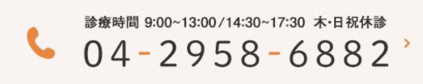 診療時間 9:00~13:00/14:30~17:30 木・日祝休診 TEL:04-2958-6882